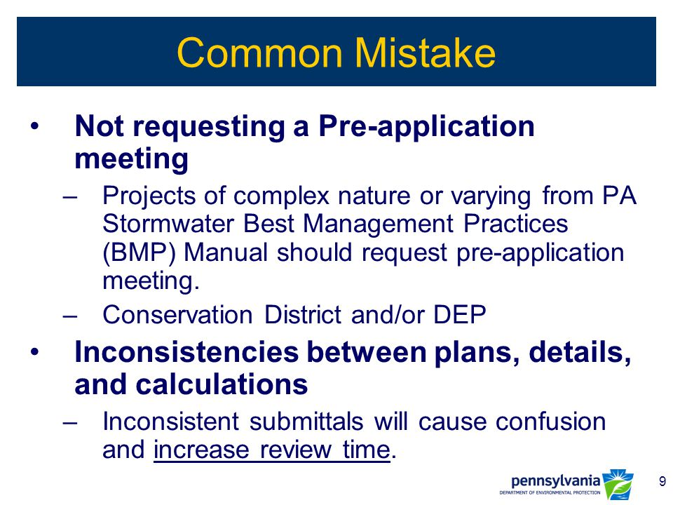 9 Common Mistake Not requesting a Pre-application meeting –Projects of complex nature or varying from PA Stormwater Best Management Practices (BMP) Ma