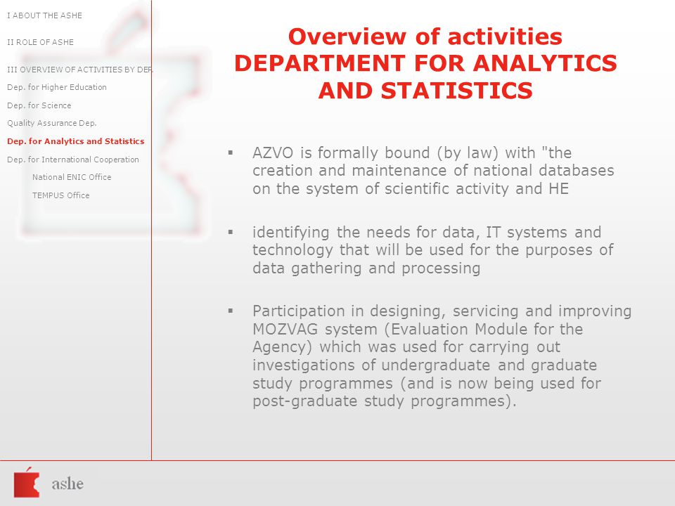 Overview of activities DEPARTMENT FOR ANALYTICS AND STATISTICS  AZVO is formally bound (by law) with the creation and maintenance of national databases on the system of scientific activity and HE  identifying the needs for data, IT systems and technology that will be used for the purposes of data gathering and processing  Participation in designing, servicing and improving MOZVAG system (Evaluation Module for the Agency) which was used for carrying out investigations of undergraduate and graduate study programmes (and is now being used for post-graduate study programmes).