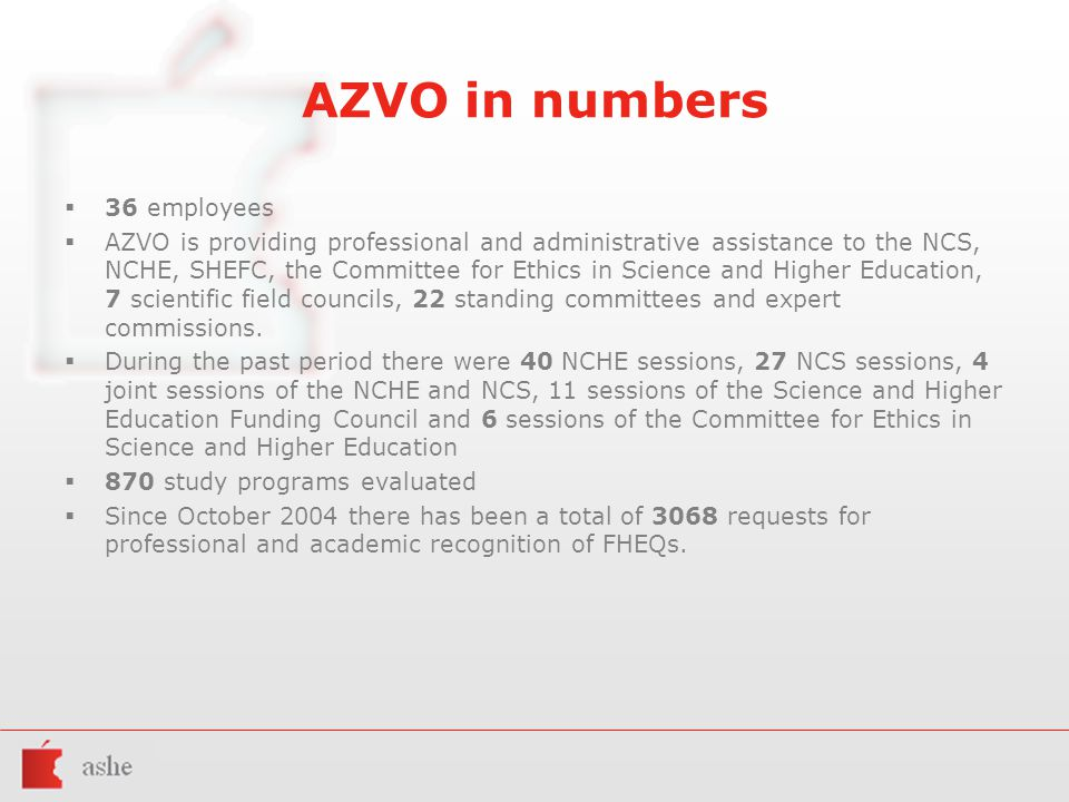AZVO in numbers  36 employees  AZVO is providing professional and administrative assistance to the NCS, NCHE, SHEFC, the Committee for Ethics in Science and Higher Education, 7 scientific field councils, 22 standing committees and expert commissions.