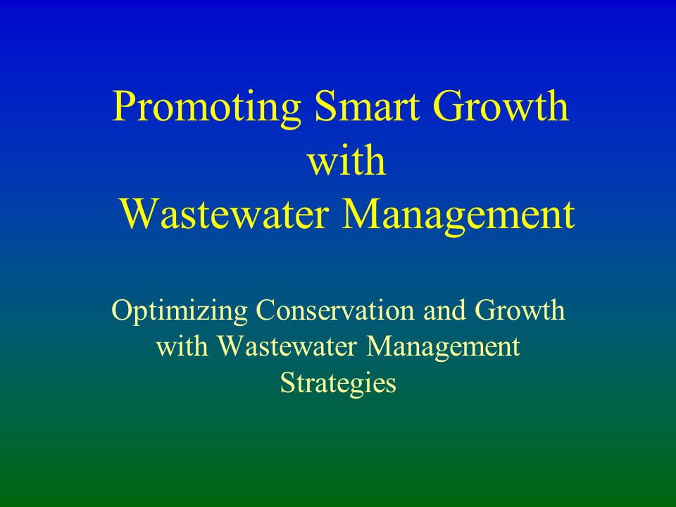 Promoting Smart Growth with Wastewater Management Optimizing Conservation and Growth with Wastewater Management Strategies