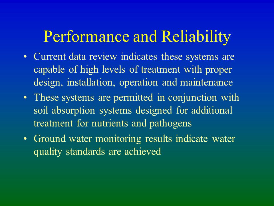 Performance and Reliability Current data review indicates these systems are capable of high levels of treatment with proper design, installation, operation and maintenance These systems are permitted in conjunction with soil absorption systems designed for additional treatment for nutrients and pathogens Ground water monitoring results indicate water quality standards are achieved