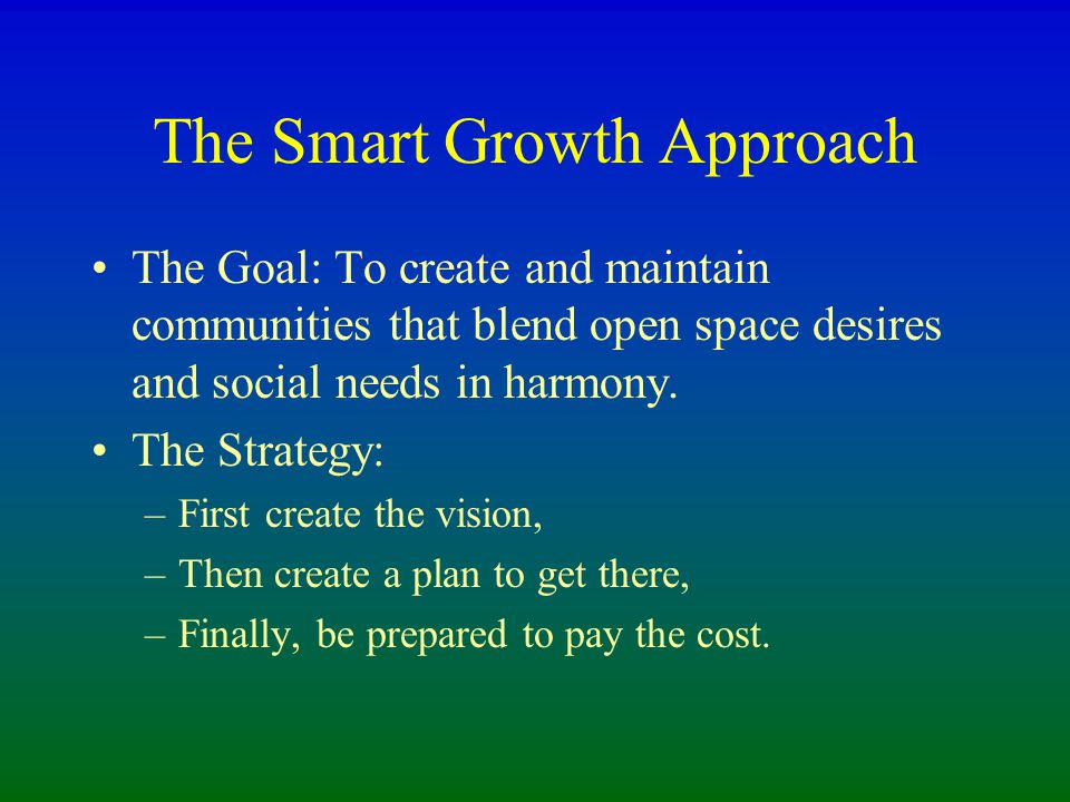 The Smart Growth Approach The Goal: To create and maintain communities that blend open space desires and social needs in harmony.
