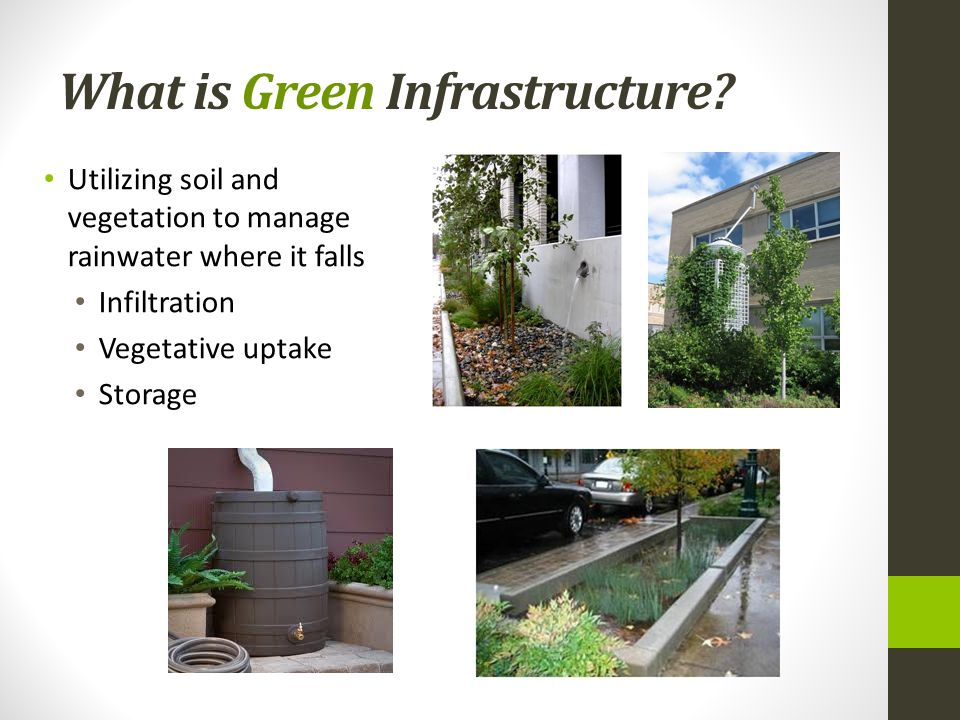 What is Green Infrastructure? Utilizing soil and vegetation to manage rainwater where it falls Infiltration Vegetative uptake Storage
