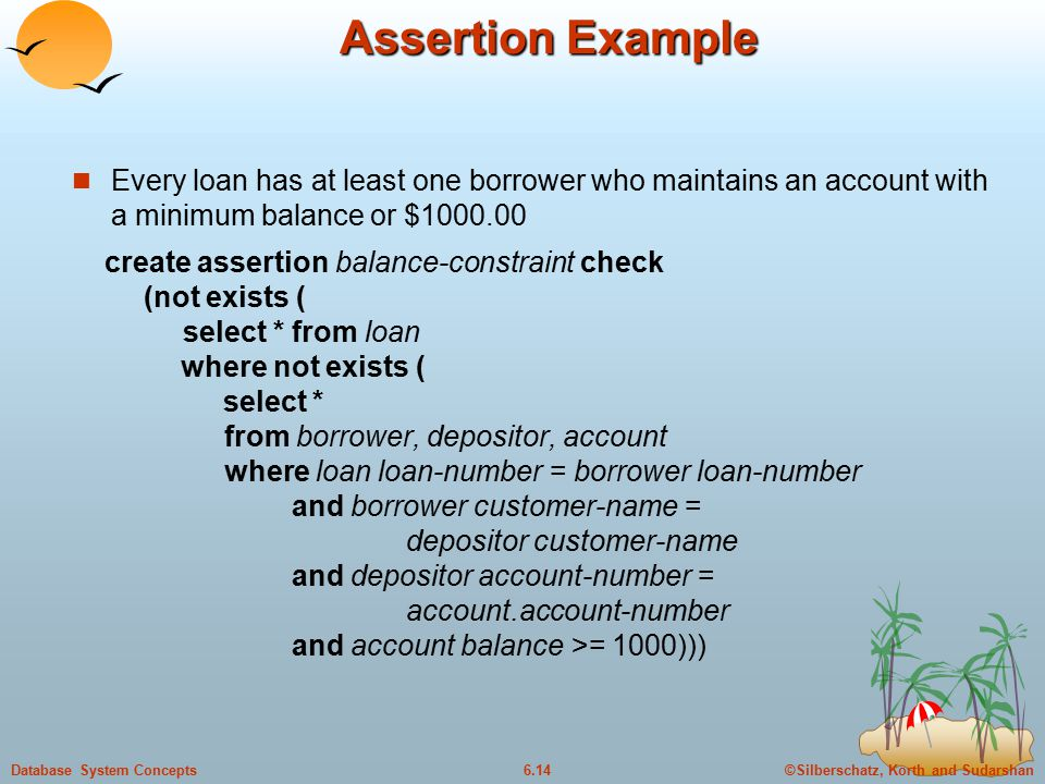 ©Silberschatz, Korth and Sudarshan6.14Database System Concepts Assertion Example Every loan has at least one borrower who maintains an account with a minimum balance or $1000.00 create assertion balance-constraint check (not exists ( select * from loan where not exists ( select * from borrower, depositor, account where loan loan-number = borrower loan-number and borrower customer-name = depositor customer-name and depositor account-number = account.account-number and account balance >= 1000)))