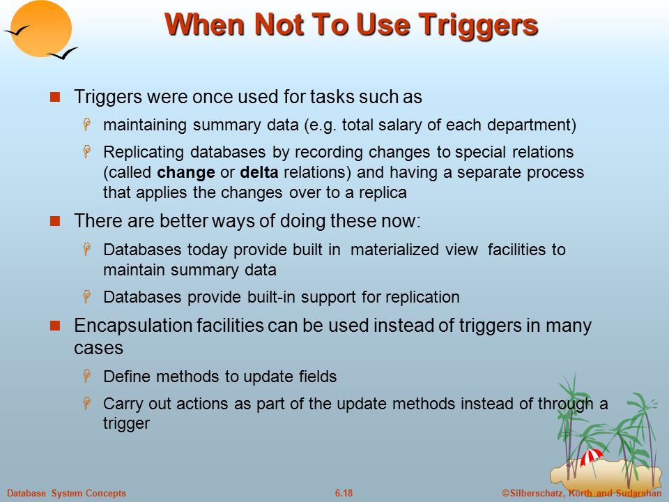 ©Silberschatz, Korth and Sudarshan6.18Database System Concepts When Not To Use Triggers Triggers were once used for tasks such as  maintaining summary data (e.g.