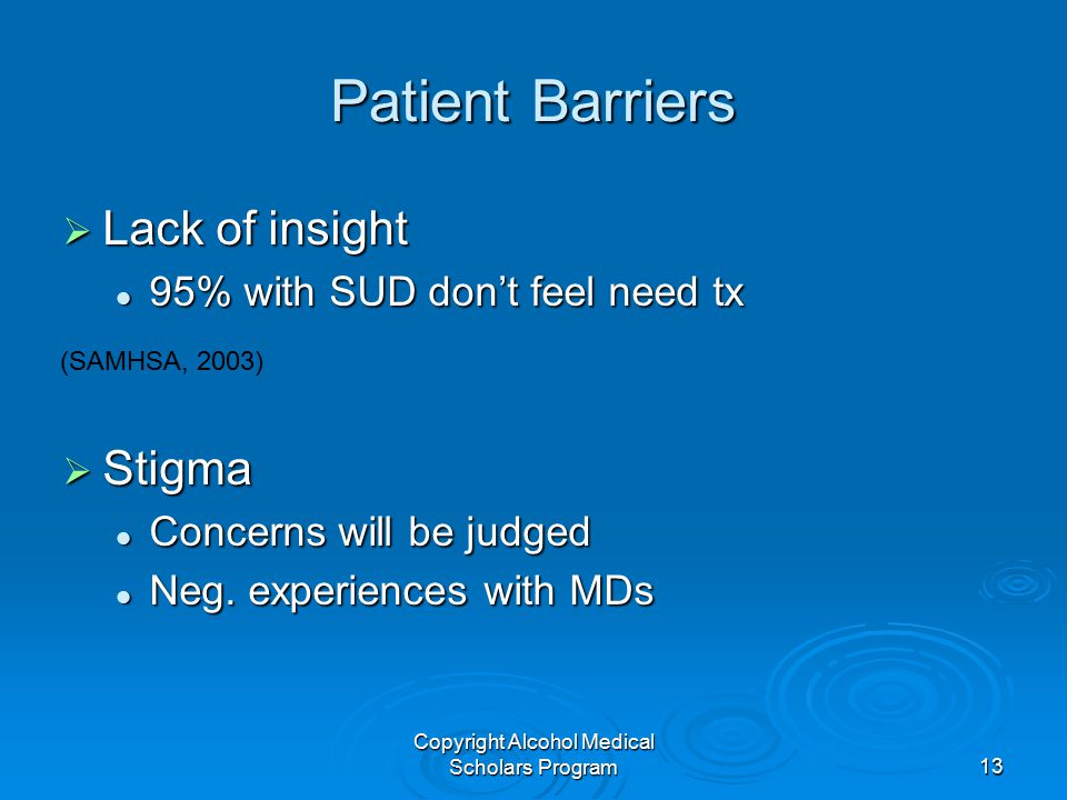 Copyright Alcohol Medical Scholars Program13 Patient Barriers  Lack of insight 95% with SUD don't feel need tx 95% with SUD don't feel need tx  Stigma Concerns will be judged Concerns will be judged Neg.