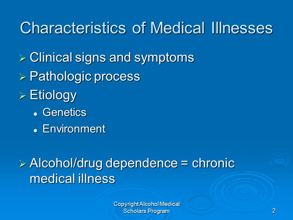 Copyright Alcohol Medical Scholars Program2 Characteristics of Medical Illnesses  Clinical signs and symptoms  Pathologic process  Etiology Genetics Genetics Environment Environment  Alcohol/drug dependence = chronic medical illness