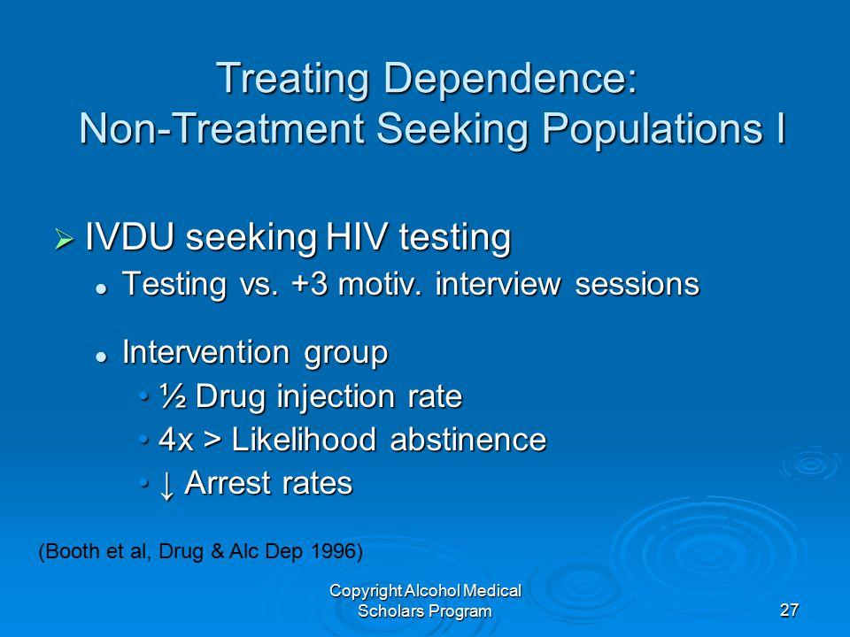 Copyright Alcohol Medical Scholars Program27 Treating Dependence: Non-Treatment Seeking Populations I  IVDU seeking HIV testing Testing vs. +3 motiv.