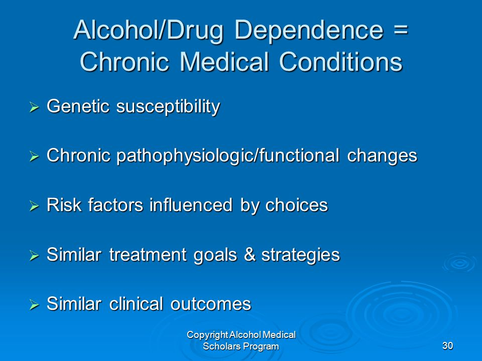 Copyright Alcohol Medical Scholars Program30 Alcohol/Drug Dependence = Chronic Medical Conditions  Genetic susceptibility  Chronic pathophysiologic/functional changes  Risk factors influenced by choices  Similar treatment goals & strategies  Similar clinical outcomes