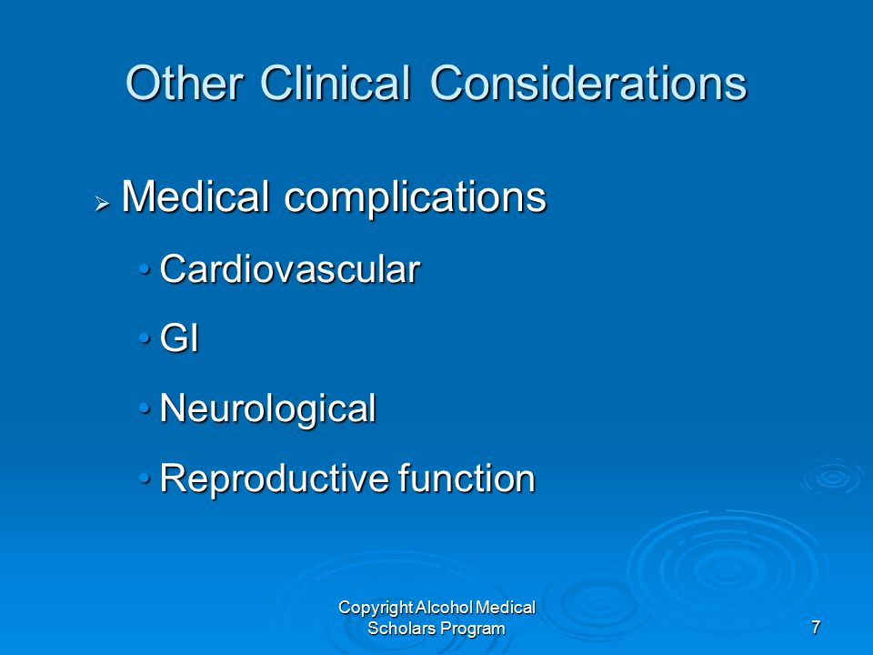 Copyright Alcohol Medical Scholars Program7 Other Clinical Considerations  Medical complications CardiovascularCardiovascular GIGI NeurologicalNeurological Reproductive functionReproductive function