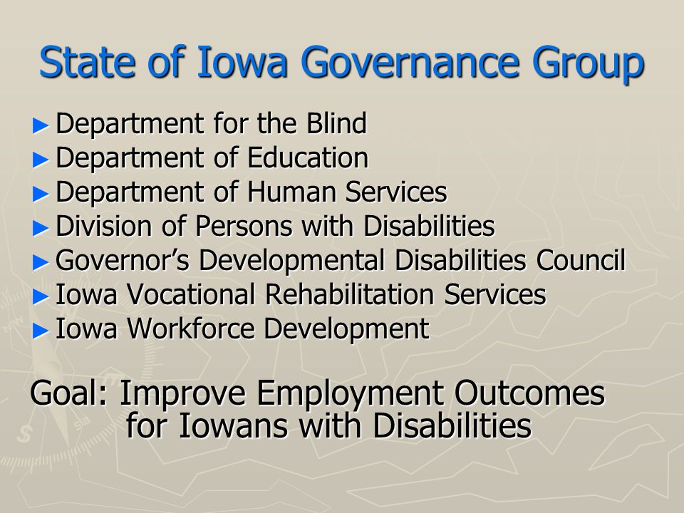 State of Iowa Governance Group ► Department for the Blind ► Department of Education ► Department of Human Services ► Division of Persons with Disabilities ► Governor's Developmental Disabilities Council ► Iowa Vocational Rehabilitation Services ► Iowa Workforce Development Goal: Improve Employment Outcomes for Iowans with Disabilities for Iowans with Disabilities