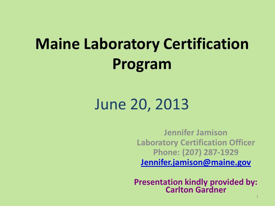 Maine Laboratory Certification Program June 20, 2013 Jennifer Jamison Laboratory Certification Officer Phone: (207) 287-1929 Jennifer.jamison@maine.go