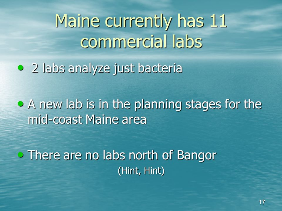 Maine currently has 11 commercial labs 2 labs analyze just bacteria 2 labs analyze just bacteria A new lab is in the planning stages for the mid-coast Maine area A new lab is in the planning stages for the mid-coast Maine area There are no labs north of Bangor There are no labs north of Bangor (Hint, Hint) 17