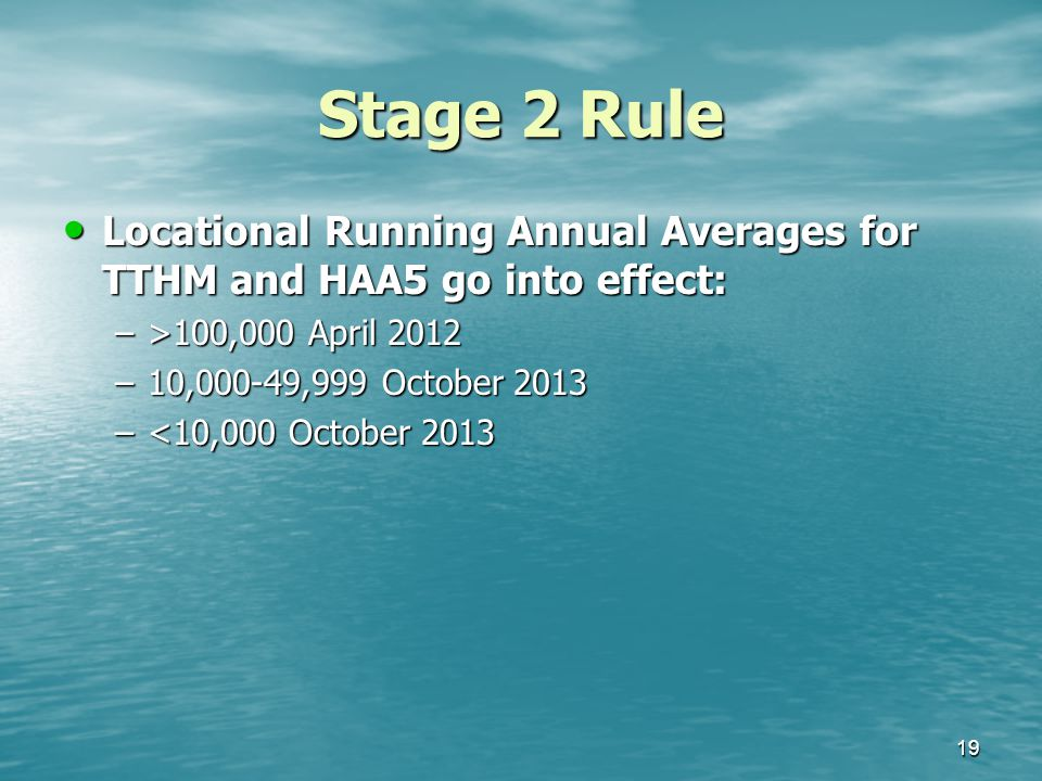 Stage 2 Rule Locational Running Annual Averages for TTHM and HAA5 go into effect: Locational Running Annual Averages for TTHM and HAA5 go into effect: –>100,000 April 2012 –10,000-49,999 October 2013 –<10,000 October 2013 19
