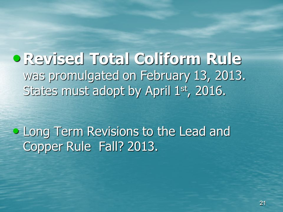 Revised Total Coliform Rule was promulgated on February 13, 2013. States must adopt by April 1 st, 2016. Revised Total Coliform Rule was promulgated o
