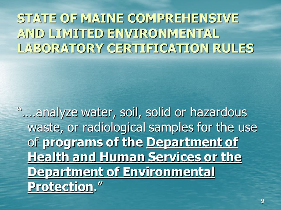 STATE OF MAINE COMPREHENSIVE AND LIMITED ENVIRONMENTAL LABORATORY CERTIFICATION RULES ….analyze water, soil, solid or hazardous waste, or radiological samples for the use of programs of the Department of Health and Human Services or the Department of Environmental Protection. 9