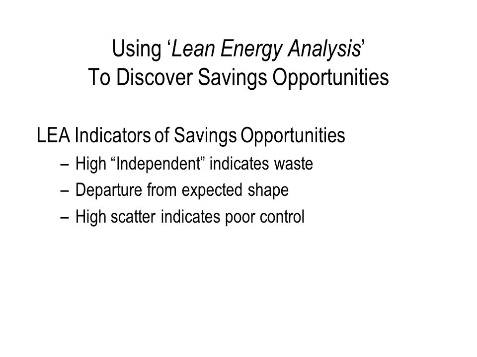 """Using ' Lean Energy Analysis ' To Discover Savings Opportunities LEA Indicators of Savings Opportunities –High """"Independent"""" indicates waste –Departur"""