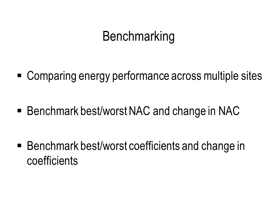 Benchmarking  Comparing energy performance across multiple sites  Benchmark best/worst NAC and change in NAC  Benchmark best/worst coefficients and