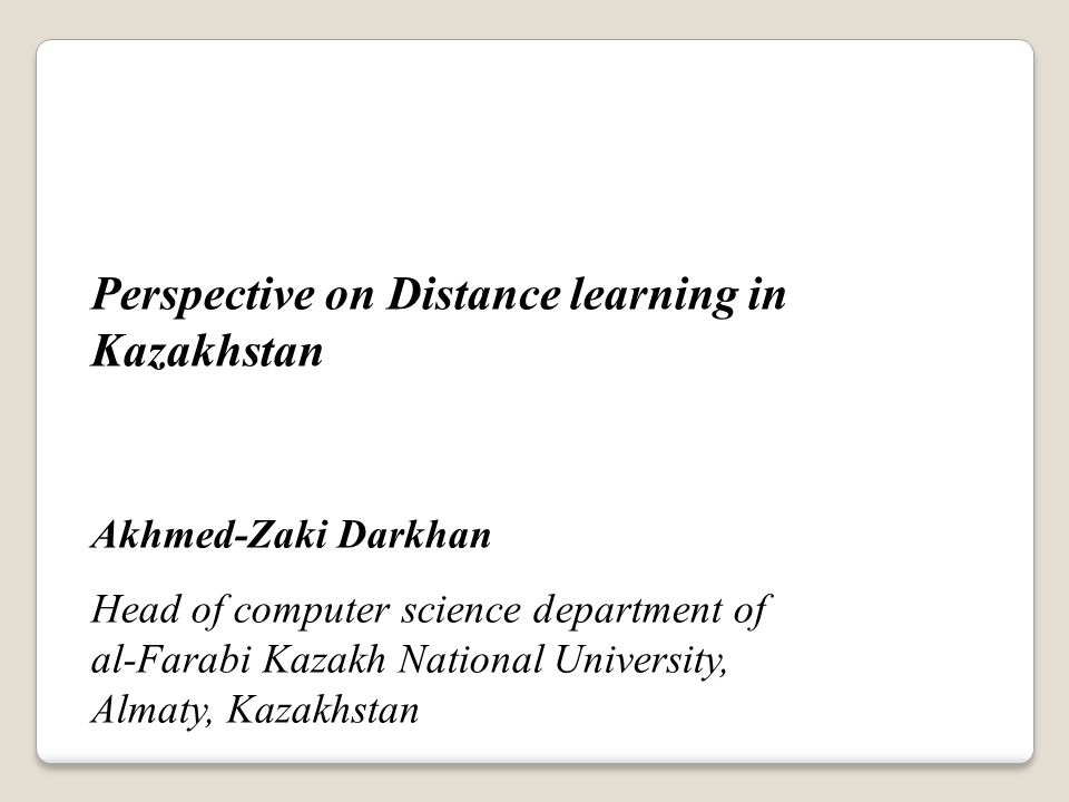 Perspective on Distance learning in Kazakhstan Akhmed-Zaki Darkhan Head of computer science department of al-Farabi Kazakh National University, Almaty, Kazakhstan