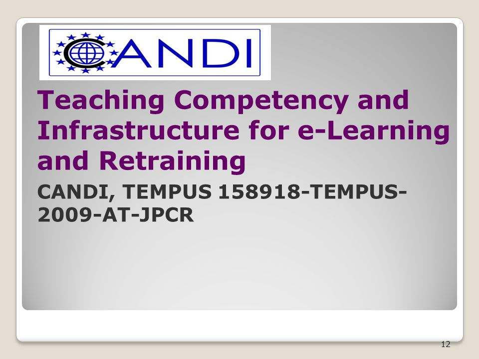 12 Teaching Competency and Infrastructure for e-Learning and Retraining CANDI, TEMPUS 158918-TEMPUS- 2009-AT-JPCR
