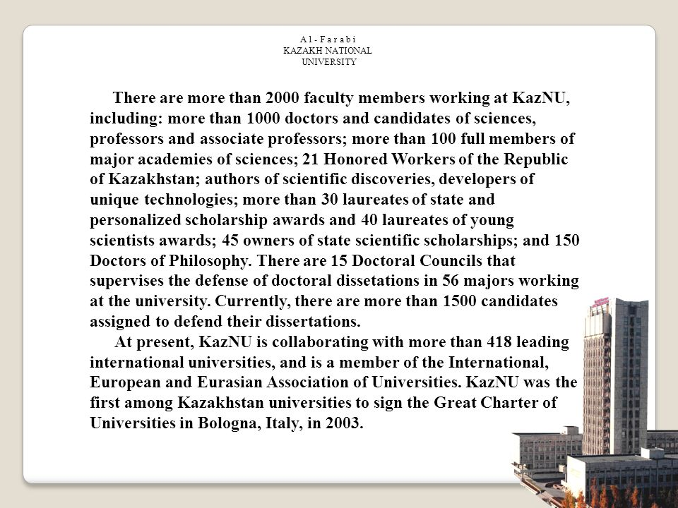 There are more than 2000 faculty members working at KazNU, including: more than 1000 doctors and candidates of sciences, professors and associate professors; more than 100 full members of major academies of sciences; 21 Honored Workers of the Republic of Kazakhstan; authors of scientific discoveries, developers of unique technologies; more than 30 laureates of state and personalized scholarship awards and 40 laureates of young scientists awards; 45 owners of state scientific scholarships; and 150 Doctors of Philosophy.