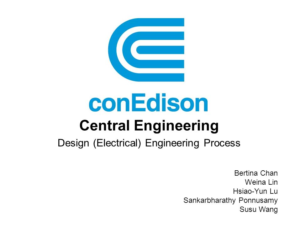 Central Engineering Design (Electrical) Engineering Process Bertina Chan Weina Lin Hsiao-Yun Lu Sankarbharathy Ponnusamy Susu Wang