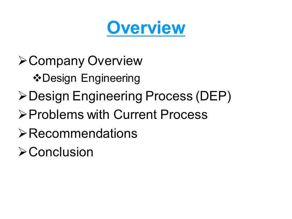 Overview  Company Overview  Design Engineering  Design Engineering Process (DEP)  Problems with Current Process  Recommendations  Conclusion
