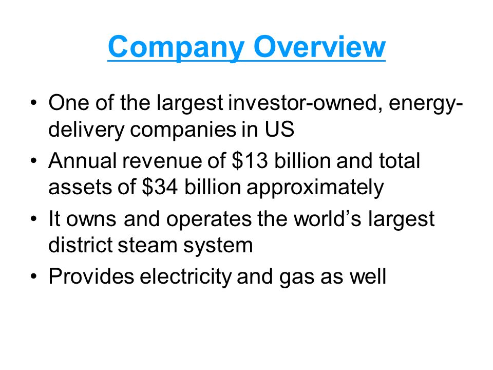 Company Overview One of the largest investor-owned, energy- delivery companies in US Annual revenue of $13 billion and total assets of $34 billion approximately It owns and operates the world's largest district steam system Provides electricity and gas as well
