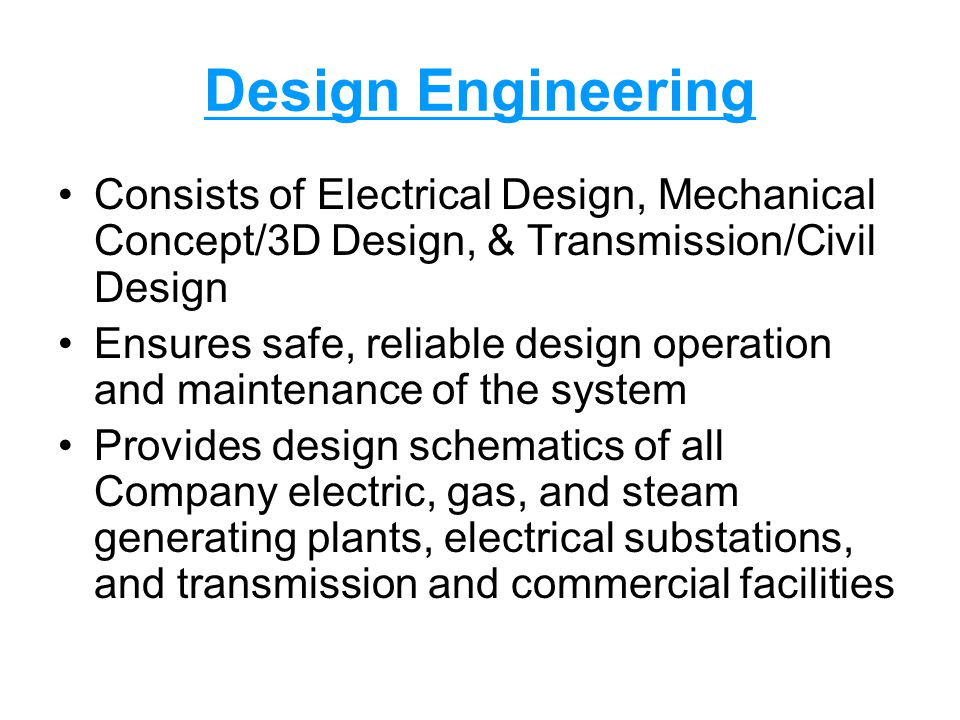 Design Engineering Consists of Electrical Design, Mechanical Concept/3D Design, & Transmission/Civil Design Ensures safe, reliable design operation and maintenance of the system Provides design schematics of all Company electric, gas, and steam generating plants, electrical substations, and transmission and commercial facilities