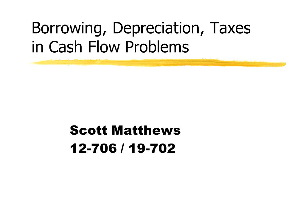 Borrowing, Depreciation, Taxes in Cash Flow Problems Scott Matthews 12-706 / 19-702