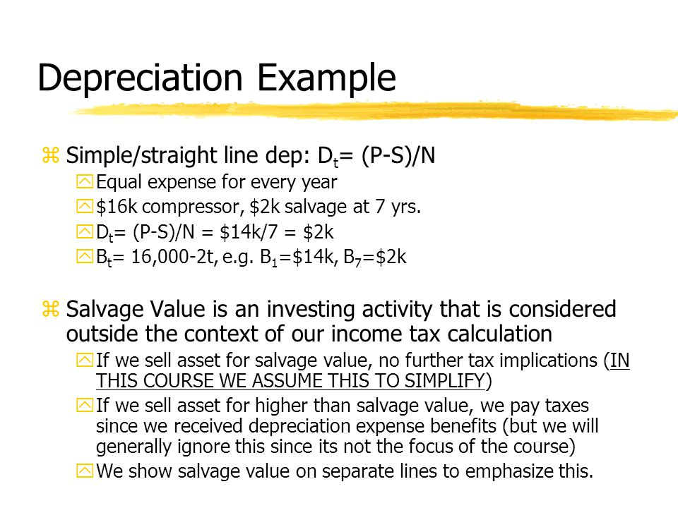 Depreciation Example zSimple/straight line dep: D t = (P-S)/N yEqual expense for every year y$16k compressor, $2k salvage at 7 yrs.