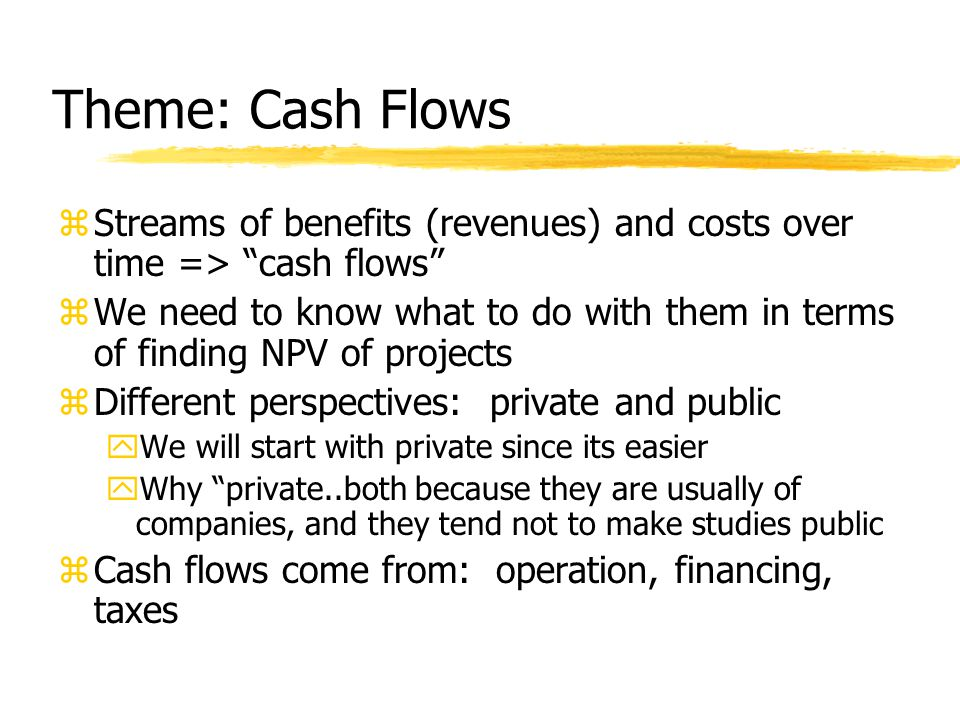 Theme: Cash Flows zStreams of benefits (revenues) and costs over time => cash flows zWe need to know what to do with them in terms of finding NPV of projects zDifferent perspectives: private and public yWe will start with private since its easier yWhy private..both because they are usually of companies, and they tend not to make studies public zCash flows come from: operation, financing, taxes