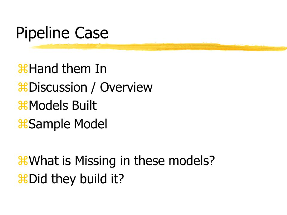 Pipeline Case zHand them In zDiscussion / Overview zModels Built zSample Model zWhat is Missing in these models.