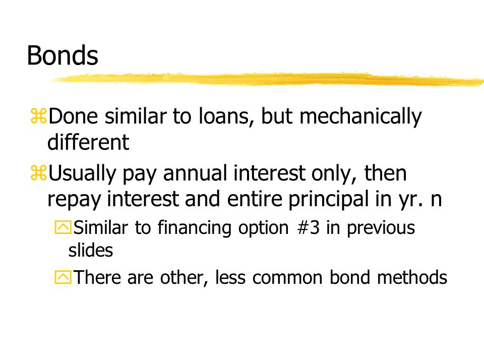 Bonds zDone similar to loans, but mechanically different zUsually pay annual interest only, then repay interest and entire principal in yr.