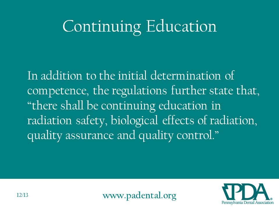www.padental.org 12/13 Continuing Education In addition to the initial determination of competence, the regulations further state that, there shall be continuing education in radiation safety, biological effects of radiation, quality assurance and quality control.