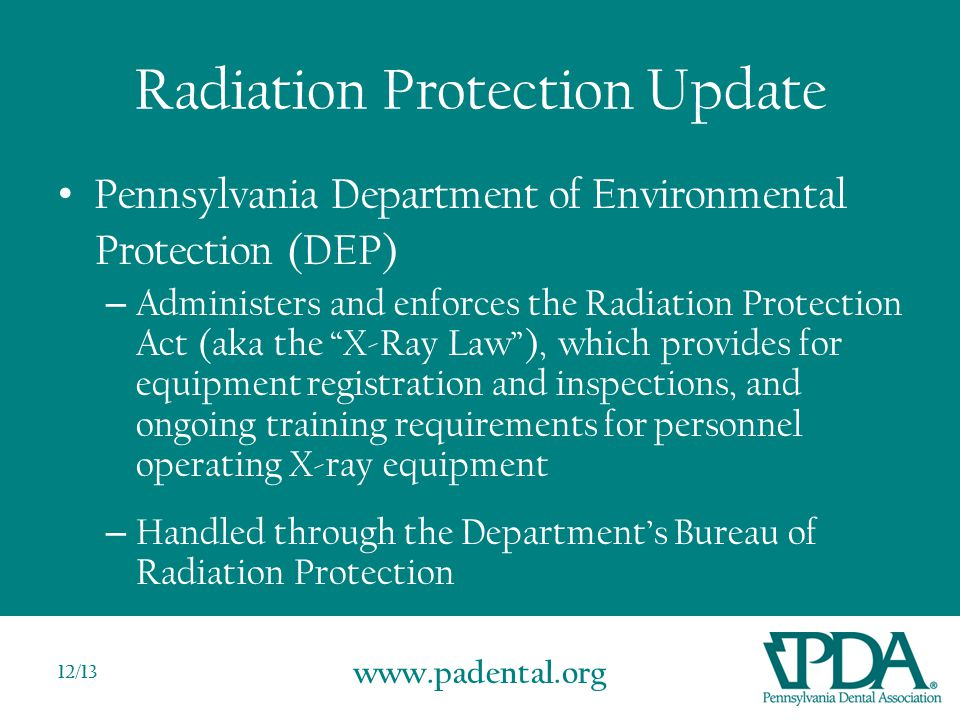 www.padental.org 12/13 Radiation Protection Update Pennsylvania Department of Environmental Protection (DEP) – Administers and enforces the Radiation Protection Act (aka the X-Ray Law ), which provides for equipment registration and inspections, and ongoing training requirements for personnel operating X-ray equipment – Handled through the Department's Bureau of Radiation Protection