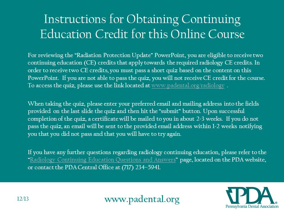 www.padental.org 12/13 Instructions for Obtaining Continuing Education Credit for this Online Course For reviewing the Radiation Protection Update PowerPoint, you are eligible to receive two continuing education (CE) credits that apply towards the required radiology CE credits.
