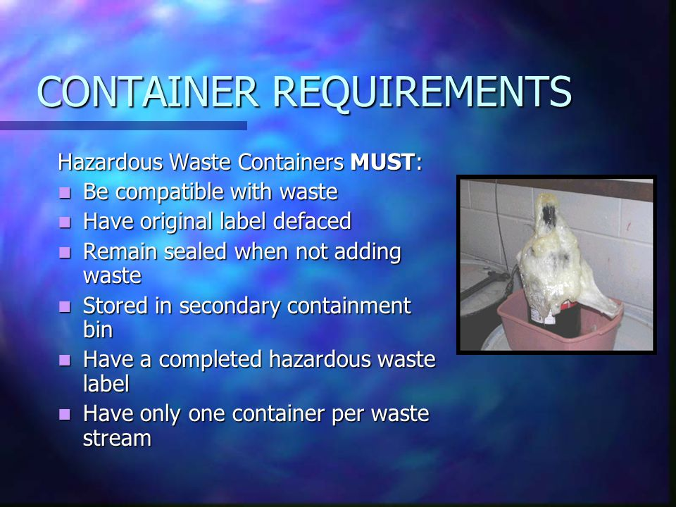 CONTAINER REQUIREMENTS Hazardous Waste Containers MUST: Be compatible with waste Be compatible with waste Have original label defaced Have original label defaced Remain sealed when not adding waste Remain sealed when not adding waste Stored in secondary containment bin Stored in secondary containment bin Have a completed hazardous waste label Have a completed hazardous waste label Have only one container per waste stream Have only one container per waste stream