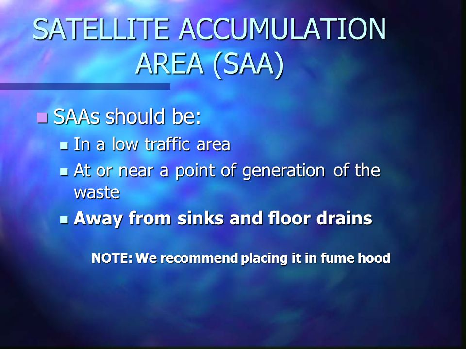 SATELLITE ACCUMULATION AREA (SAA) SAAs should be: SAAs should be: In a low traffic area In a low traffic area At or near a point of generation of the waste At or near a point of generation of the waste Away from sinks and floor drains Away from sinks and floor drains NOTE: We recommend placing it in fume hood