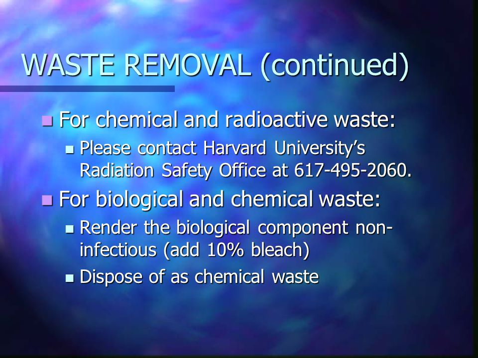 WASTE REMOVAL (continued) For chemical and radioactive waste: For chemical and radioactive waste: Please contact Harvard University's Radiation Safety Office at 617-495-2060.