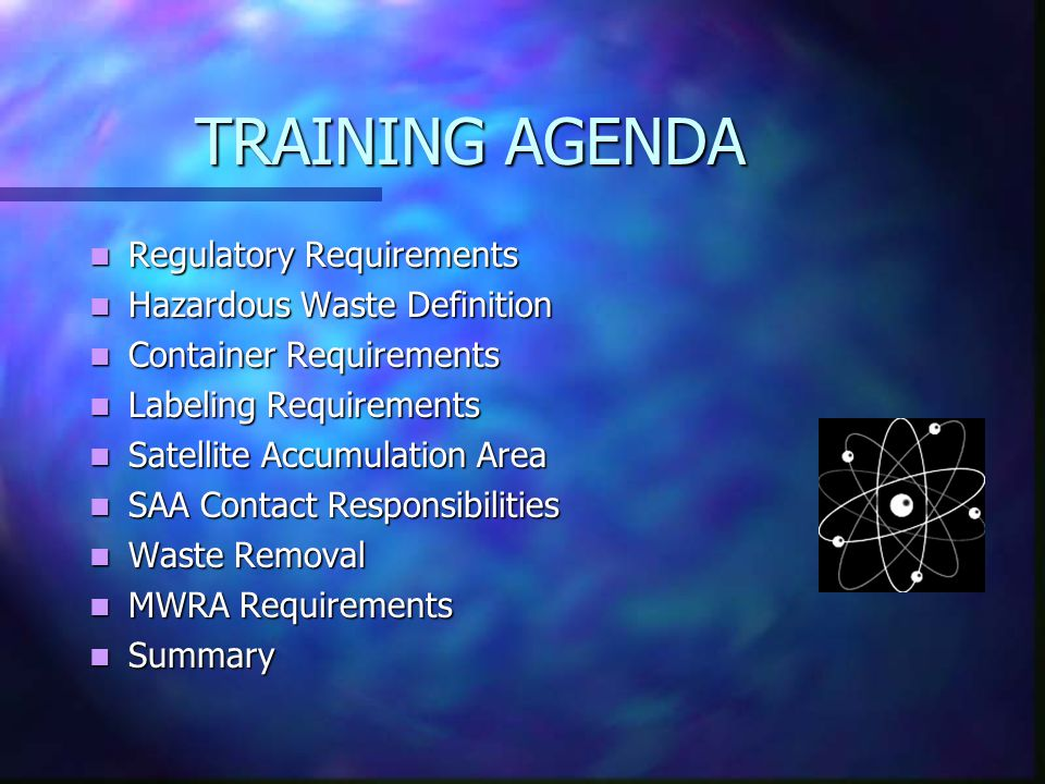 TRAINING AGENDA Regulatory Requirements Regulatory Requirements Hazardous Waste Definition Hazardous Waste Definition Container Requirements Container Requirements Labeling Requirements Labeling Requirements Satellite Accumulation Area Satellite Accumulation Area SAA Contact Responsibilities SAA Contact Responsibilities Waste Removal Waste Removal MWRA Requirements MWRA Requirements Summary Summary