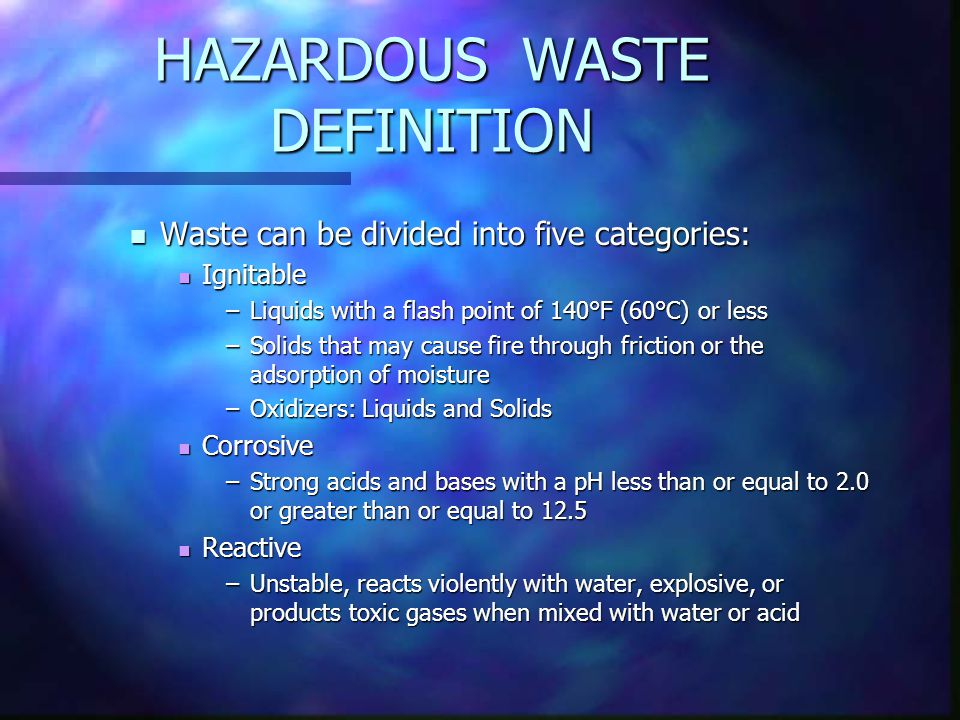 HAZARDOUS WASTE DEFINITION Waste can be divided into five categories: Waste can be divided into five categories: Ignitable Ignitable –Liquids with a flash point of 140°F (60°C) or less –Solids that may cause fire through friction or the adsorption of moisture –Oxidizers: Liquids and Solids Corrosive Corrosive –Strong acids and bases with a pH less than or equal to 2.0 or greater than or equal to 12.5 Reactive Reactive –Unstable, reacts violently with water, explosive, or products toxic gases when mixed with water or acid