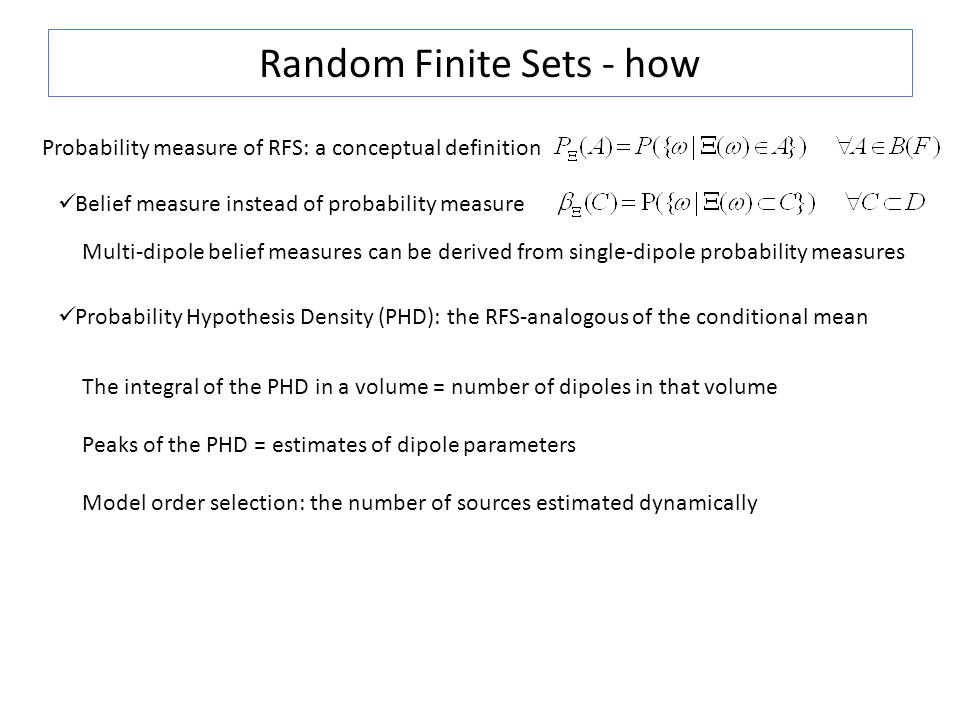 Random Finite Sets - how Probability measure of RFS: a conceptual definition Belief measure instead of probability measure Probability Hypothesis Density (PHD): the RFS-analogous of the conditional mean The integral of the PHD in a volume = number of dipoles in that volume Peaks of the PHD = estimates of dipole parameters Model order selection: the number of sources estimated dynamically Multi-dipole belief measures can be derived from single-dipole probability measures