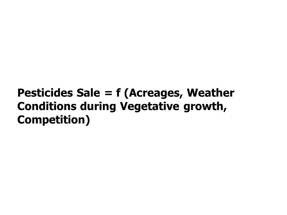 Pesticides Sale = f (Acreages, Weather Conditions during Vegetative growth, Competition)