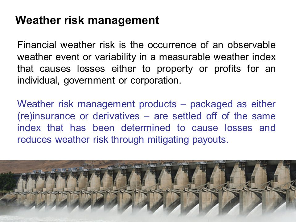 Weather risk management Financial weather risk is the occurrence of an observable weather event or variability in a measurable weather index that causes losses either to property or profits for an individual, government or corporation.
