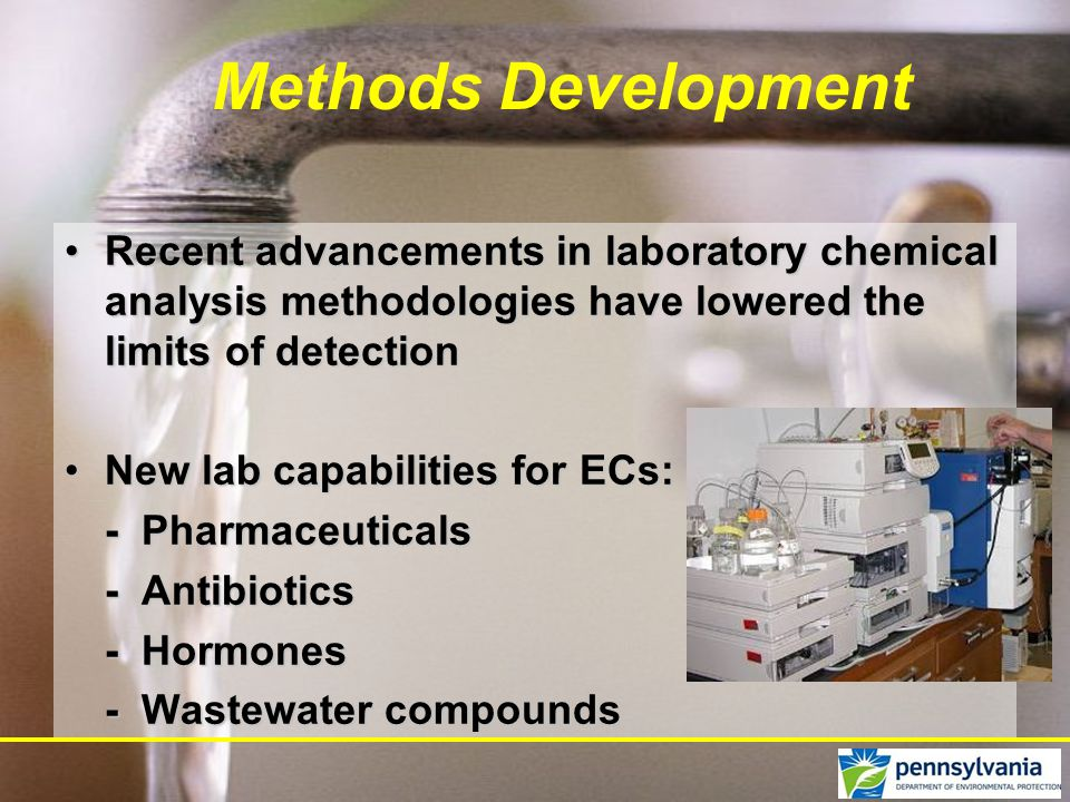 Recent advancements in laboratory chemical analysis methodologies have lowered the limits of detectionRecent advancements in laboratory chemical analysis methodologies have lowered the limits of detection New lab capabilities for ECs:New lab capabilities for ECs: - Pharmaceuticals - Antibiotics - Hormones - Wastewater compounds Methods Development