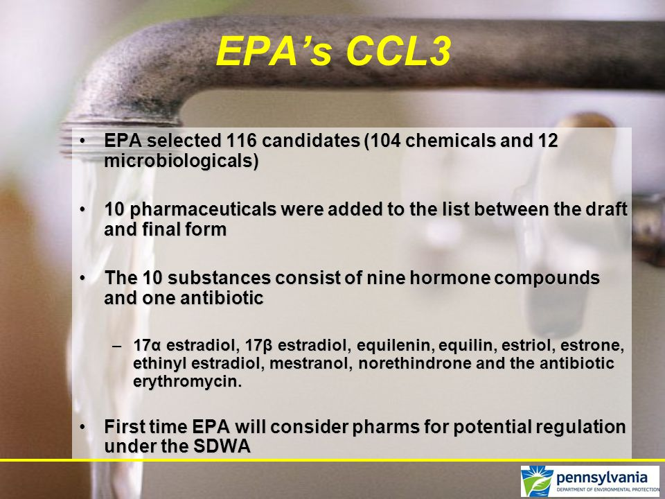 EPA selected 116 candidates (104 chemicals and 12 microbiologicals)EPA selected 116 candidates (104 chemicals and 12 microbiologicals) 10 pharmaceuticals were added to the list between the draft and final form10 pharmaceuticals were added to the list between the draft and final form The 10 substances consist of nine hormone compounds and one antibioticThe 10 substances consist of nine hormone compounds and one antibiotic –17α estradiol, 17β estradiol, equilenin, equilin, estriol, estrone, ethinyl estradiol, mestranol, norethindrone and the antibiotic erythromycin.