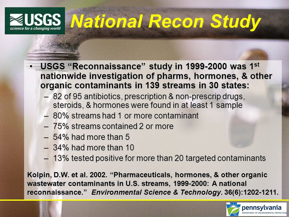 National Recon Study USGS Reconnaissance study in 1999-2000 was 1 st nationwide investigation of pharms, hormones, & other organic contaminants in 139 streams in 30 states:USGS Reconnaissance study in 1999-2000 was 1 st nationwide investigation of pharms, hormones, & other organic contaminants in 139 streams in 30 states: –82 of 95 antibiotics, prescription & non-prescrip drugs, steroids, & hormones were found in at least 1 sample –80% streams had 1 or more contaminant –75% streams contained 2 or more –54% had more than 5 –34% had more than 10 –13% tested positive for more than 20 targeted contaminants Kolpin, D.W.