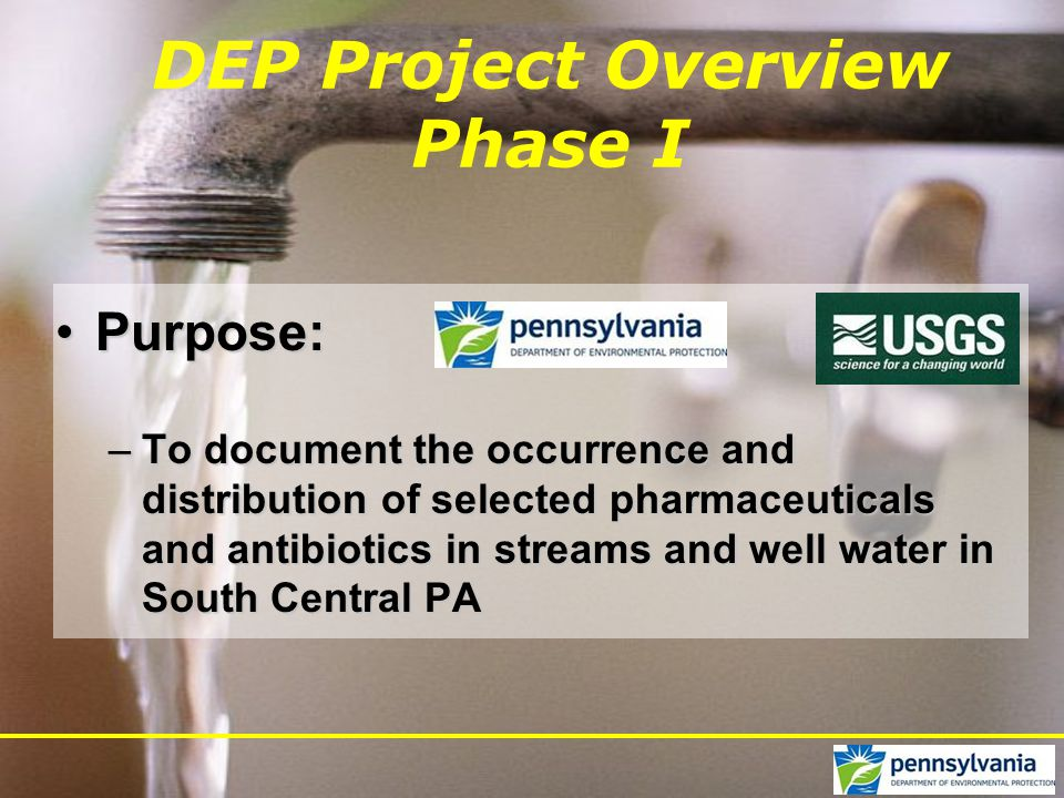 DEP Project Overview Phase I Purpose:Purpose: –To document the occurrence and distribution of selected pharmaceuticals and antibiotics in streams and well water in South Central PA