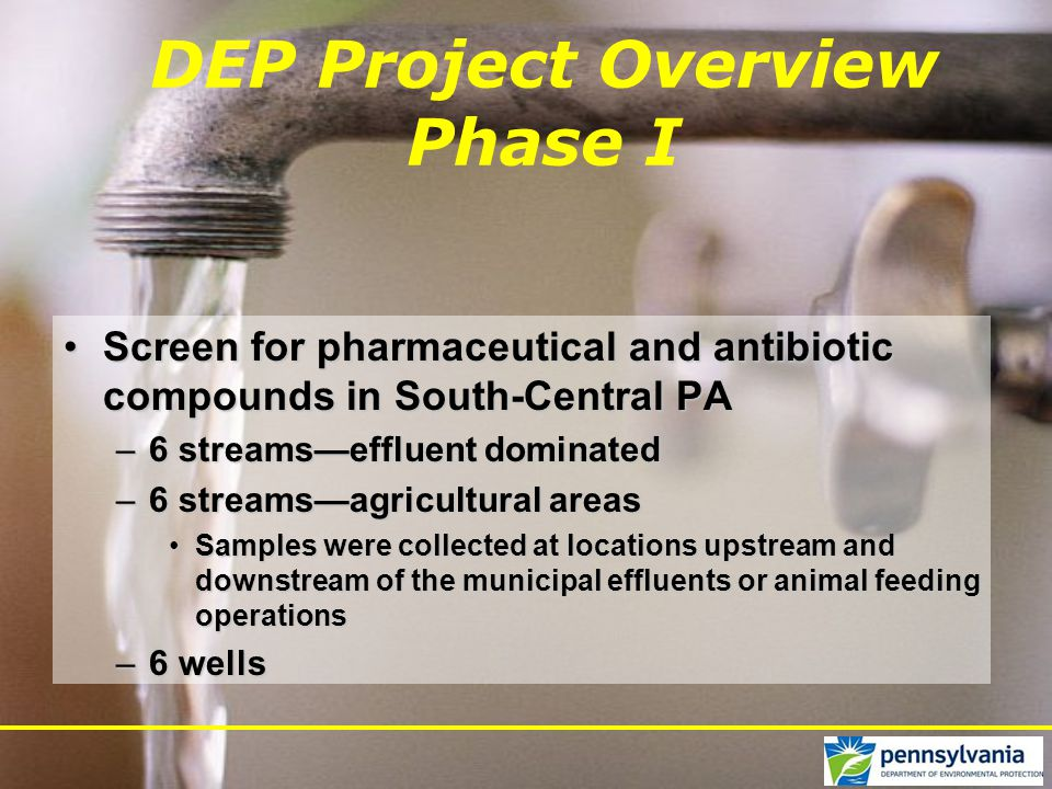DEP Project Overview Phase I Screen for pharmaceutical and antibiotic compounds in South-Central PAScreen for pharmaceutical and antibiotic compounds in South-Central PA –6 streams—effluent dominated –6 streams—agricultural areas Samples were collected at locations upstream and downstream of the municipal effluents or animal feeding operationsSamples were collected at locations upstream and downstream of the municipal effluents or animal feeding operations –6 wells